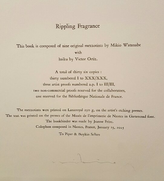 Rippling Fragrance is a collection of nine mezzotints by Mikio Watanabe. Original haiku in English by Victor Ortiz (USA) The letterpress text was hand-set at the Musee de l'imprimerie de Nantes and the binding is by Jeanne Frere. an edition of thirty Remarkably, each mezzotint has been inked with all colors a la poupee then printed with just one pull through the press